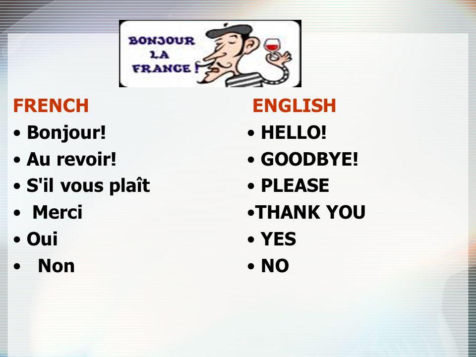 FRENCH Bonjour! Au revoir! S il vous plaît Merci Oui Non ENGLISH.