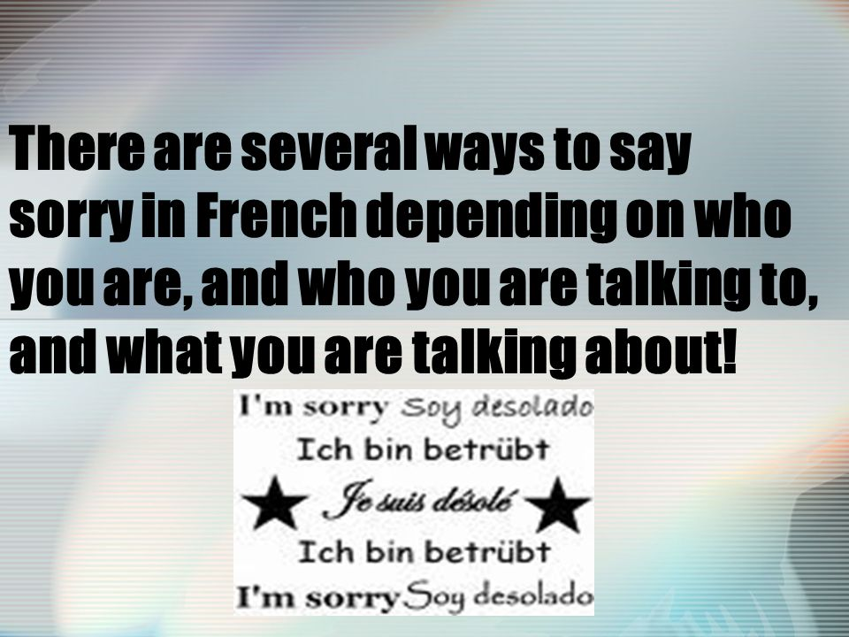 There are several ways to say sorry in French depending on who you are, and who you are talking to, and what you are talking about!