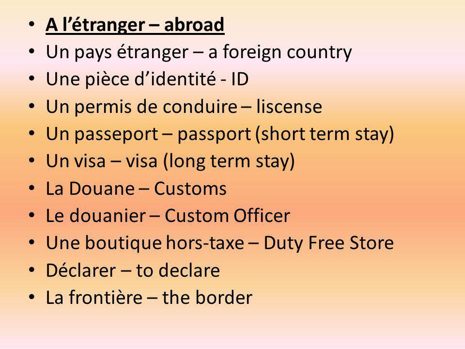 A l'étranger – abroad Un pays étranger – a foreign country. Une pièce d'identité - ID. Un permis de conduire – liscense.