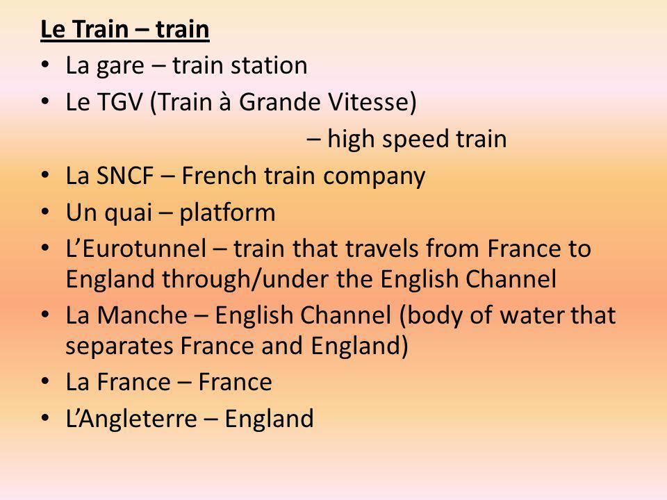 Le Train – train La gare – train station. Le TGV (Train à Grande Vitesse) – high speed train. La SNCF – French train company.