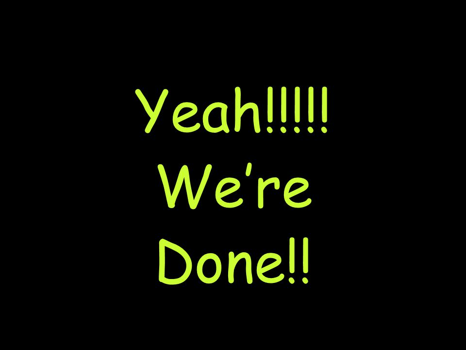 Yeah!!!!! We're Done!!