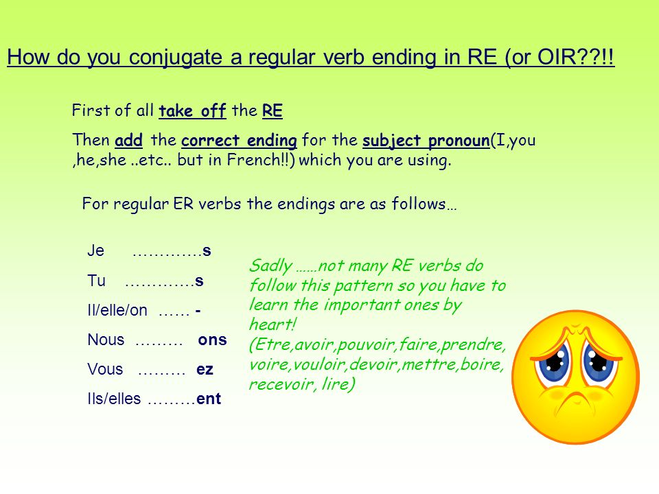 How do you conjugate a regular verb ending in RE (or OIR !!