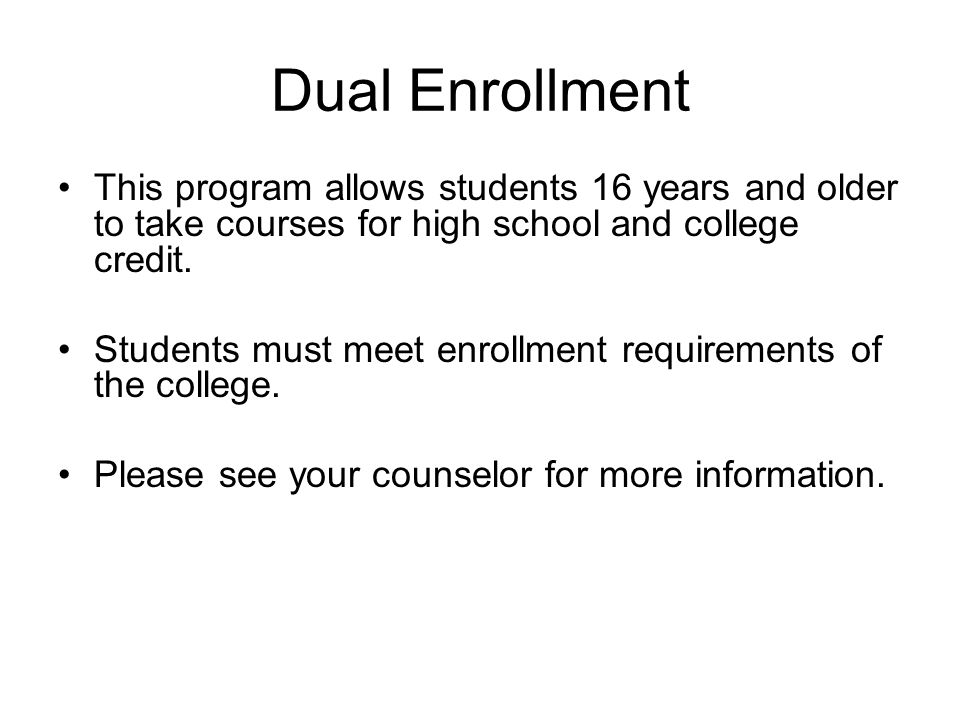 Dual Enrollment This program allows students 16 years and older to take courses for high school and college credit.