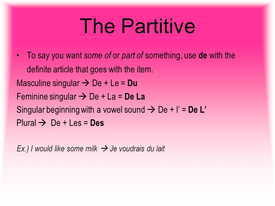 The Partitive To say you want some of or part of something, use de with the definite article that goes with the item.