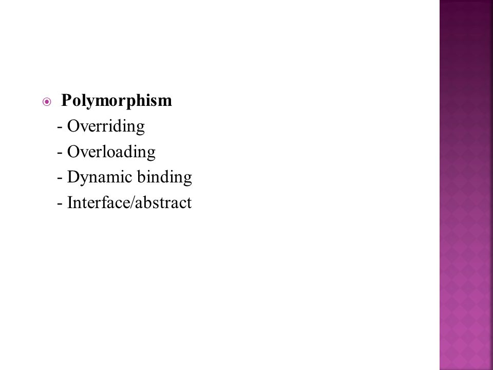 - Overriding - Overloading - Dynamic binding - Interface/abstract