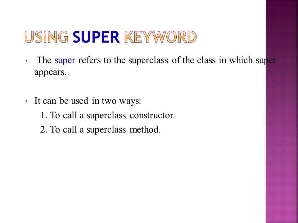 Using super keyword The super refers to the superclass of the class in which super appears. It can be used in two ways: