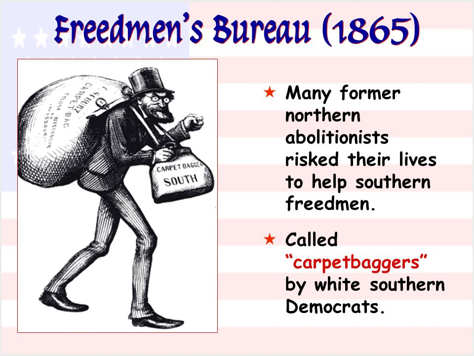 Freedmen's Bureau (1865) Many former northern abolitionists risked their lives to help southern freedmen.