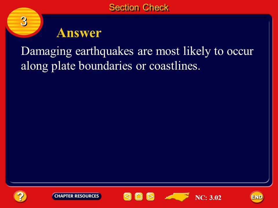 Section Check 3. Answer. Damaging earthquakes are most likely to occur along plate boundaries or coastlines.