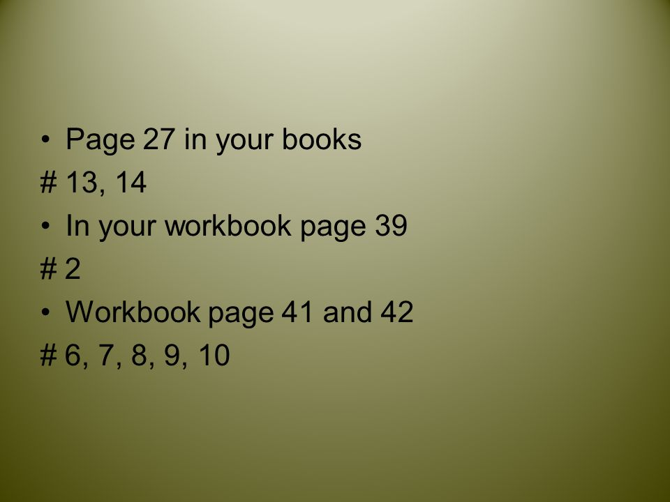Page 27 in your books # 13, 14. In your workbook page 39.