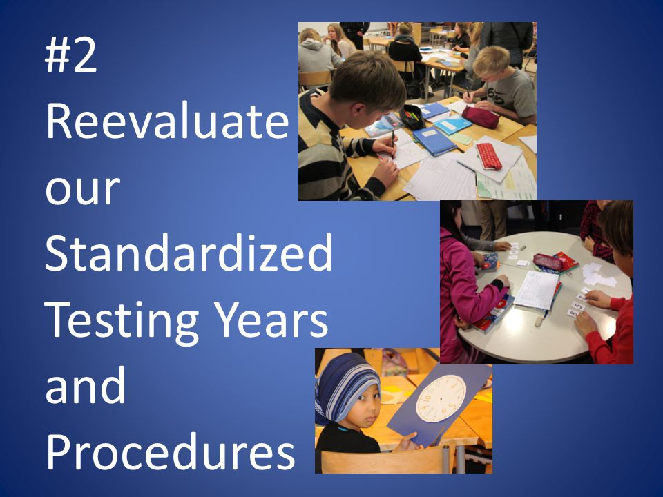 #2 Reevaluate our Standardized Testing Years and Procedures