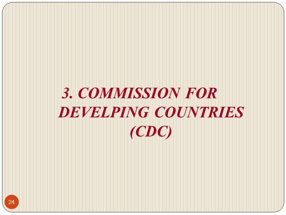 3. COMMISSION FOR DEVELPING COUNTRIES (CDC)