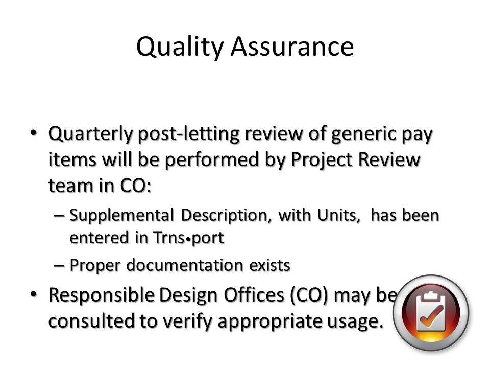 Quality Assurance Quarterly post-letting review of generic pay items will be performed by Project Review team in CO: