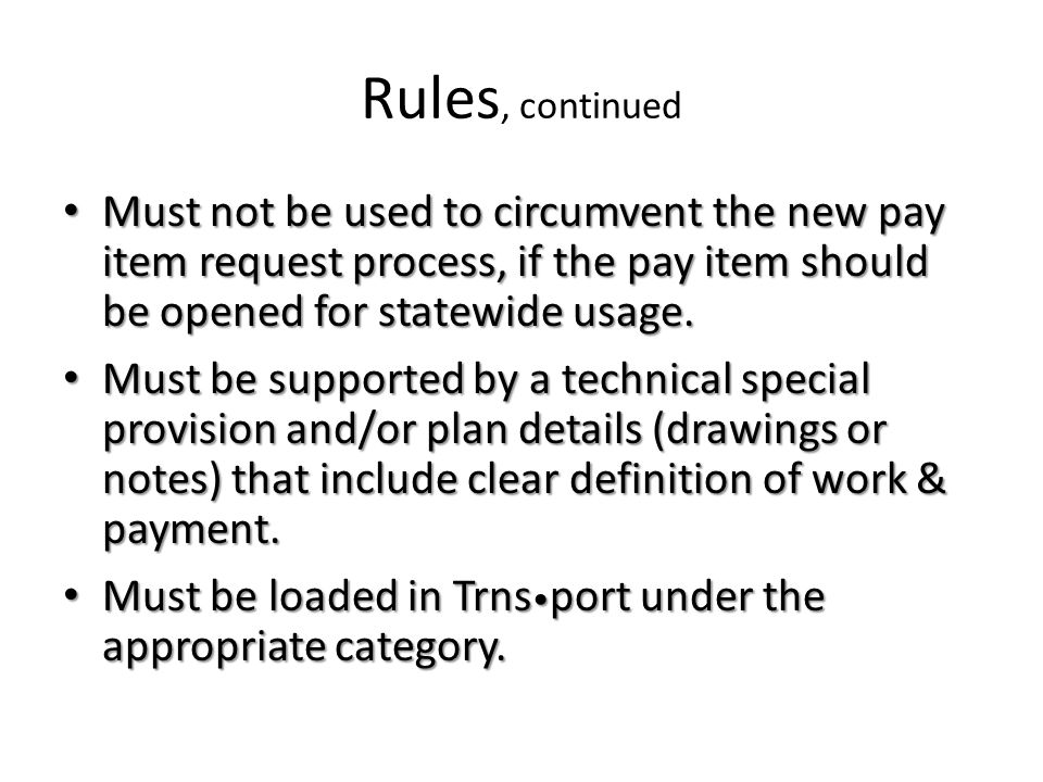 Rules, continued Must not be used to circumvent the new pay item request process, if the pay item should be opened for statewide usage.