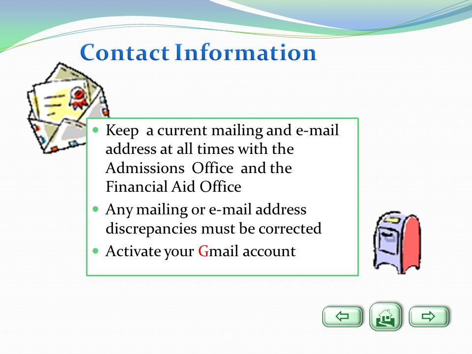 Contact Information Keep a current mailing and  address at all times with the Admissions Office and the Financial Aid Office.