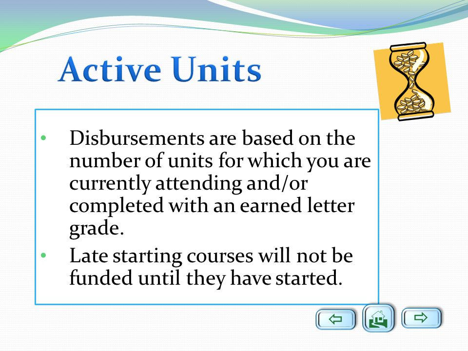 Active Units Disbursements are based on the number of units for which you are currently attending and/or completed with an earned letter grade.
