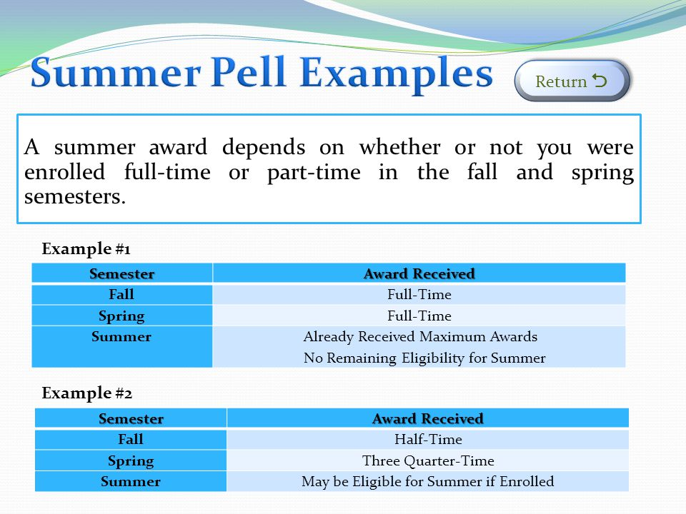 Summer Pell Examples Return  A summer award depends on whether or not you were enrolled full-time or part-time in the fall and spring semesters.