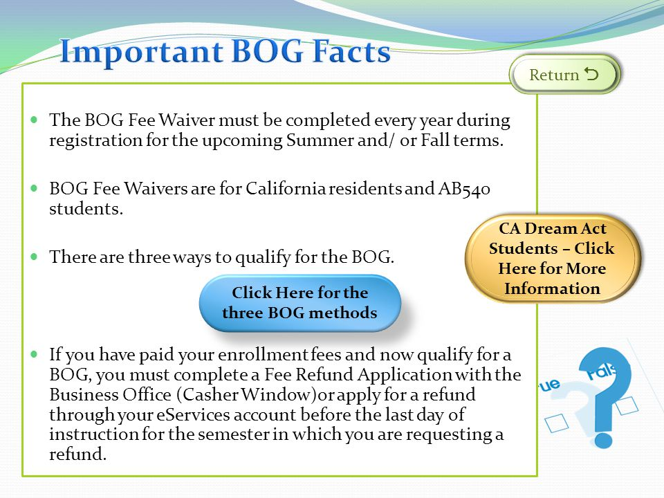 Important BOG Facts Return  The BOG Fee Waiver must be completed every year during registration for the upcoming Summer and/ or Fall terms.