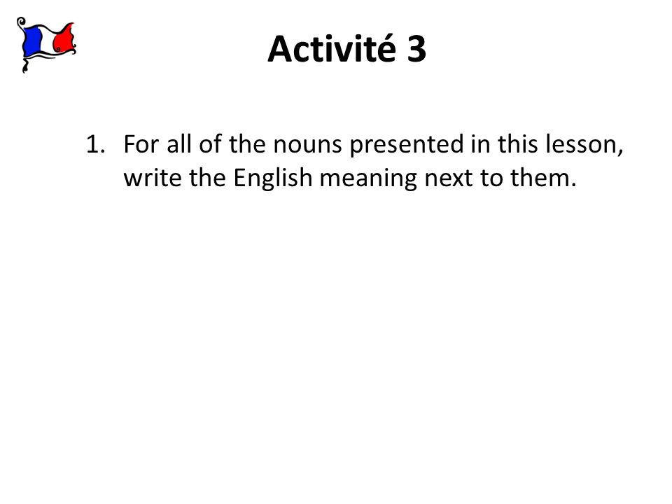 Activité 3 For all of the nouns presented in this lesson, write the English meaning next to them.