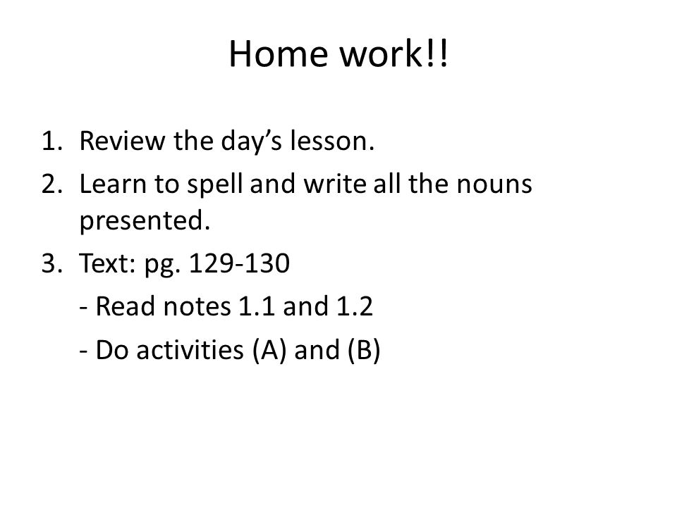Home work!! Review the day's lesson.