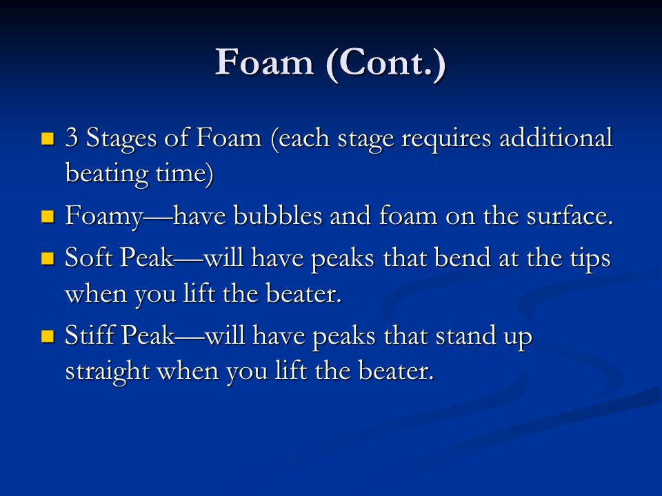 Foam (Cont.) 3 Stages of Foam (each stage requires additional beating time) Foamy—have bubbles and foam on the surface.