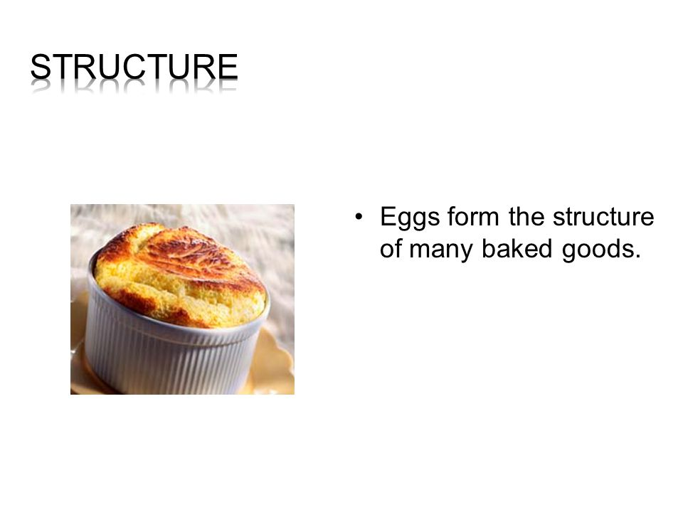 Structure Eggs form the structure of many baked goods.