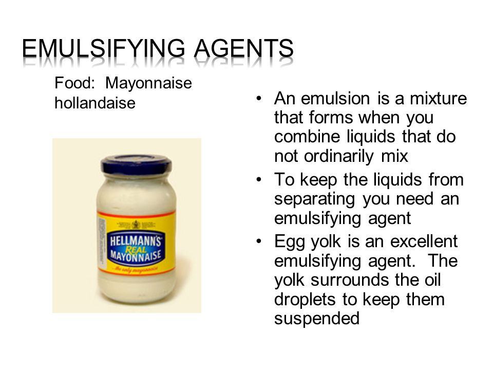 Emulsifying Agents Food: Mayonnaise hollandaise. An emulsion is a mixture that forms when you combine liquids that do not ordinarily mix.