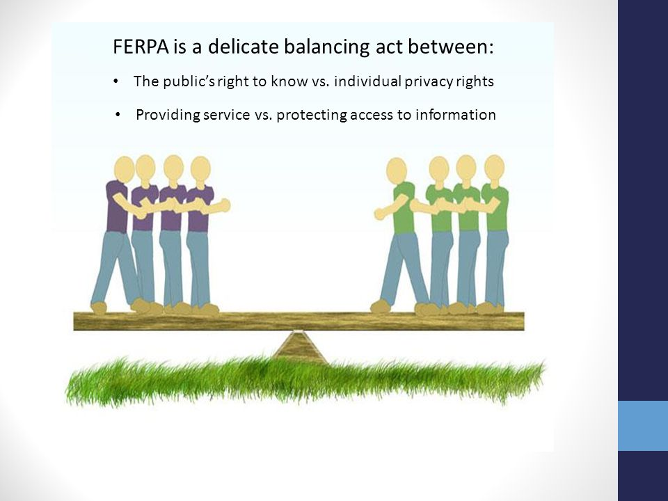FERPA is a delicate balancing act between: