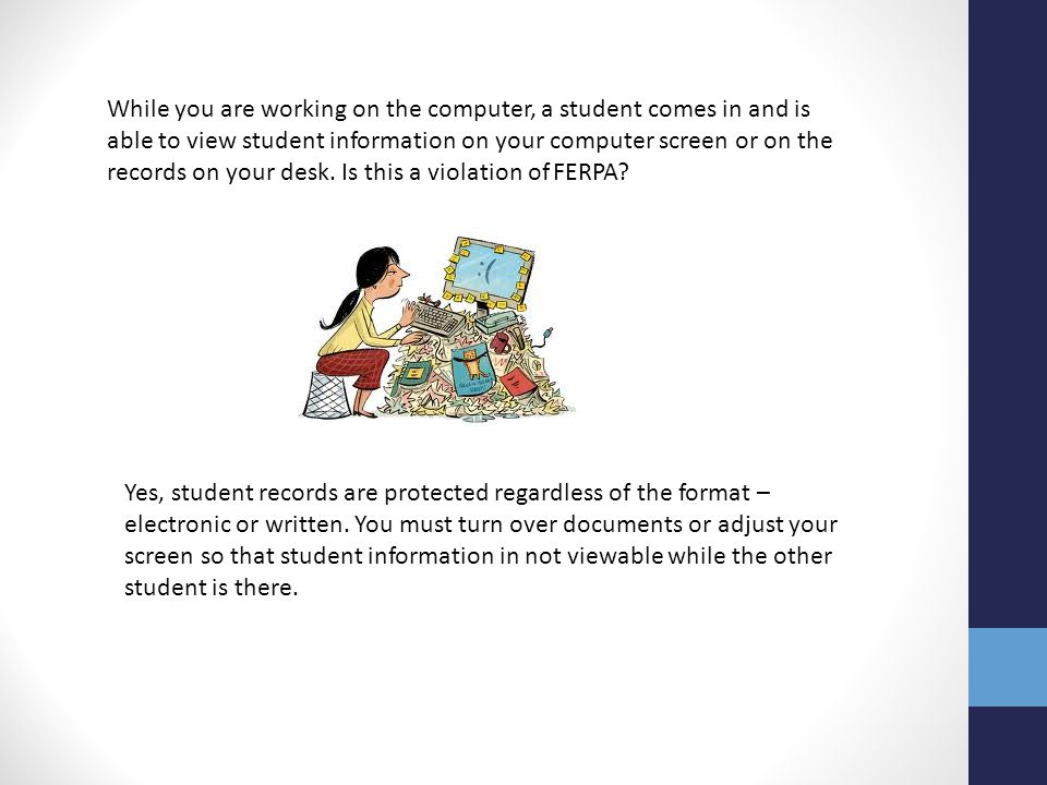 While you are working on the computer, a student comes in and is able to view student information on your computer screen or on the records on your desk. Is this a violation of FERPA