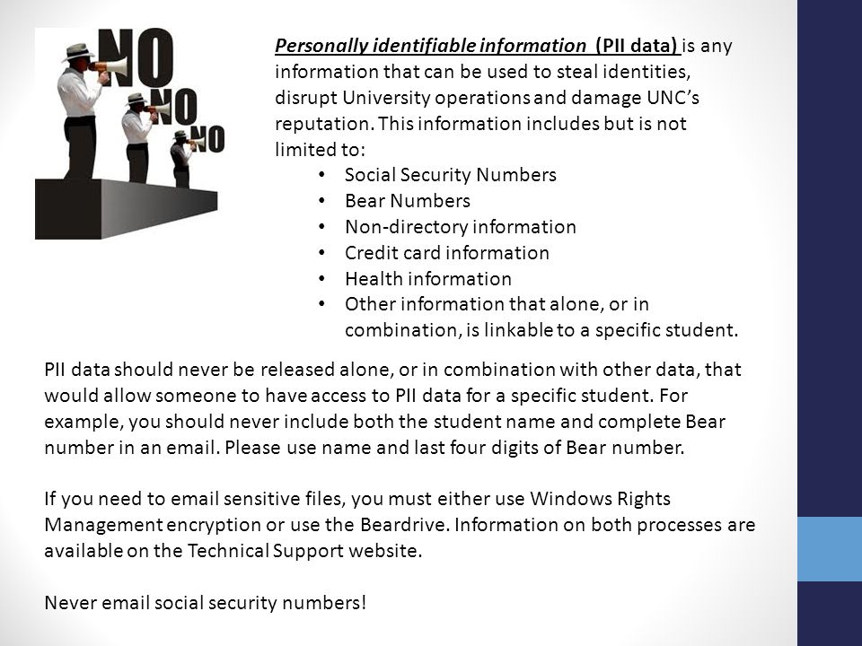 Personally identifiable information (PII data) is any information that can be used to steal identities, disrupt University operations and damage UNC's reputation. This information includes but is not limited to: