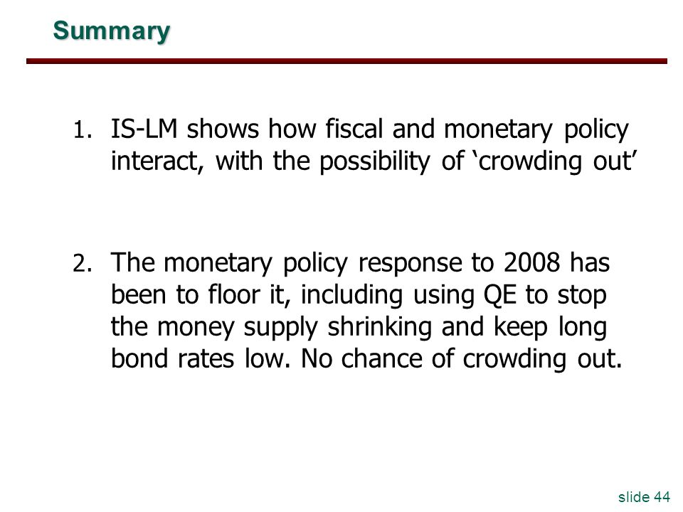 Summary IS-LM shows how fiscal and monetary policy interact, with the possibility of 'crowding out'