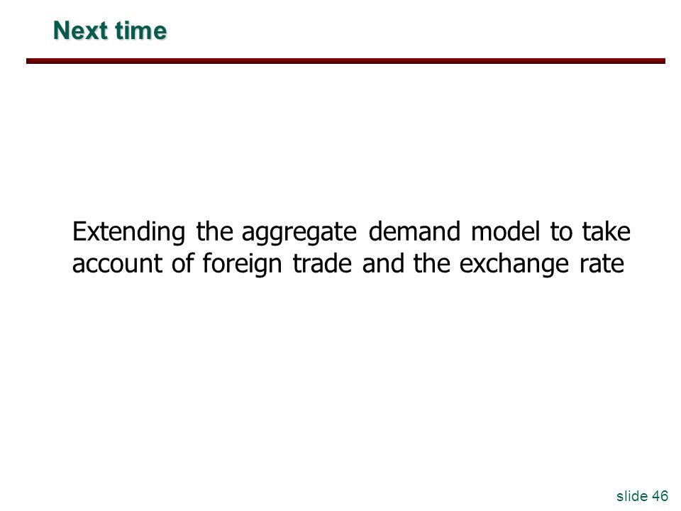 Next time Extending the aggregate demand model to take account of foreign trade and the exchange rate.