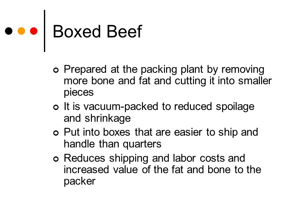 Boxed Beef Prepared at the packing plant by removing more bone and fat and cutting it into smaller pieces.