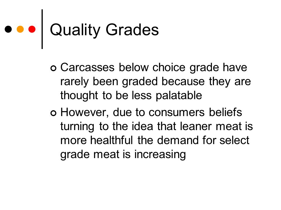 Quality Grades Carcasses below choice grade have rarely been graded because they are thought to be less palatable.