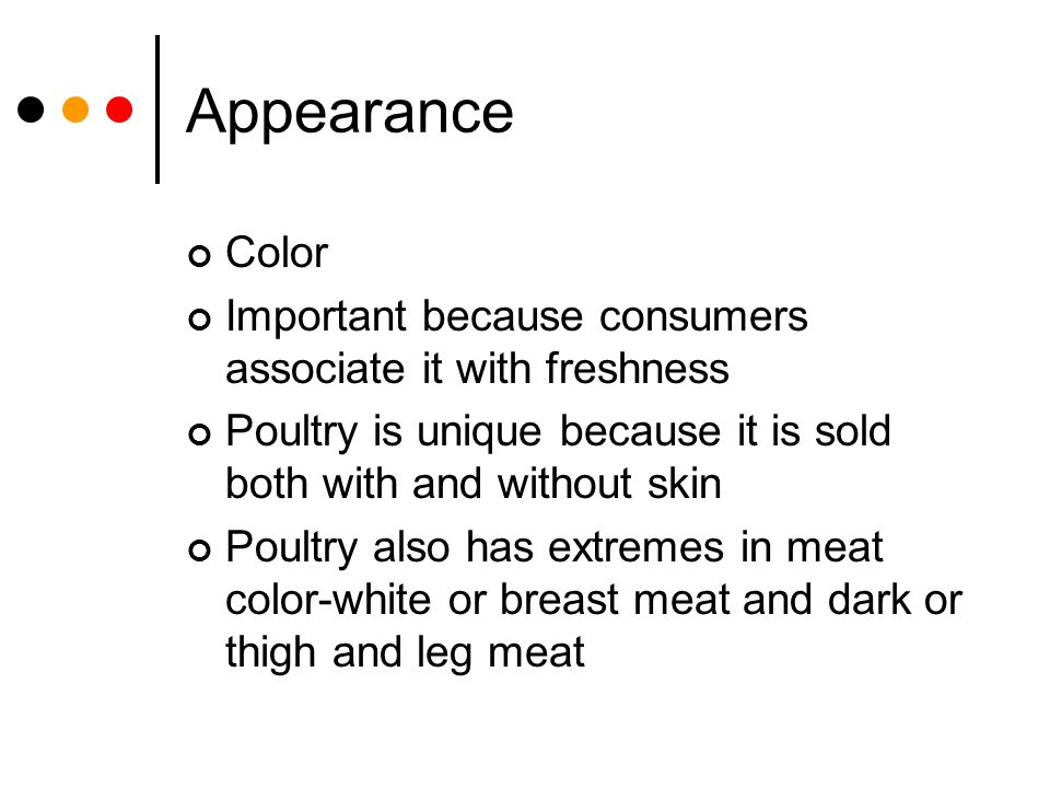 Appearance Color. Important because consumers associate it with freshness. Poultry is unique because it is sold both with and without skin.
