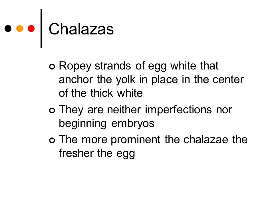 Chalazas Ropey strands of egg white that anchor the yolk in place in the center of the thick white.