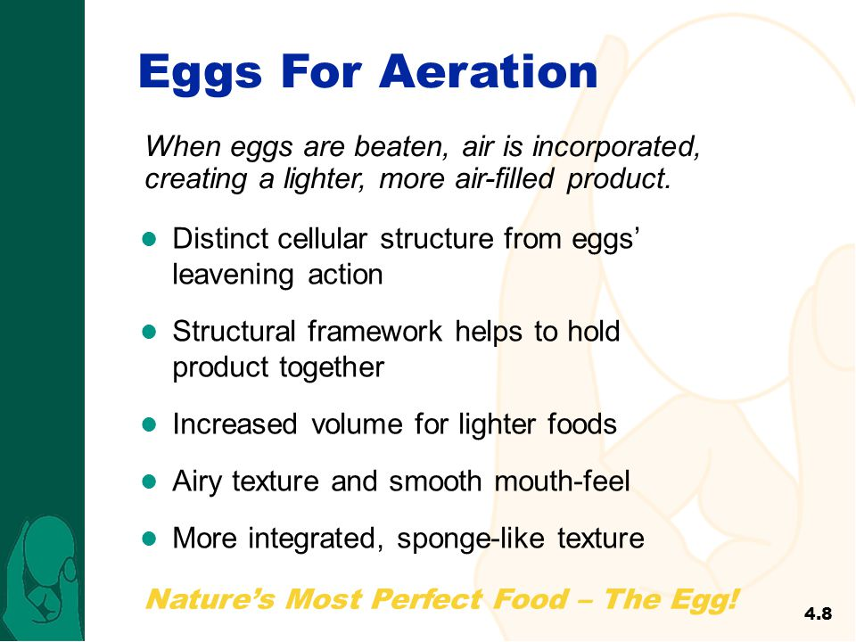 Eggs For Aeration When eggs are beaten, air is incorporated, creating a lighter, more air-filled product.