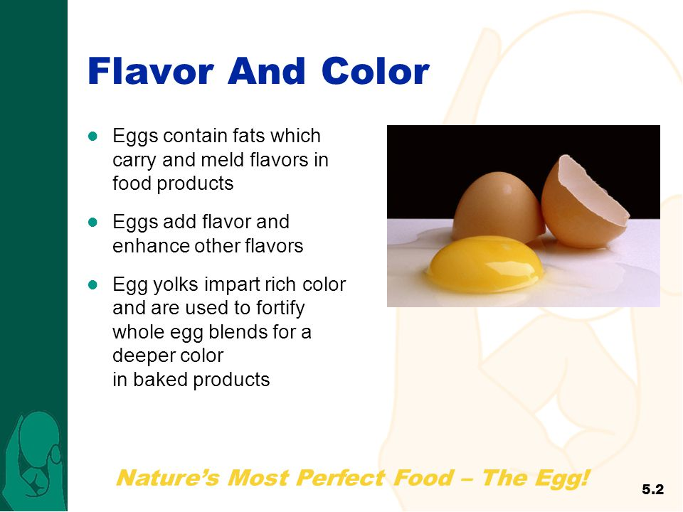 Flavor And Color Eggs contain fats which carry and meld flavors in food products. Eggs add flavor and enhance other flavors.