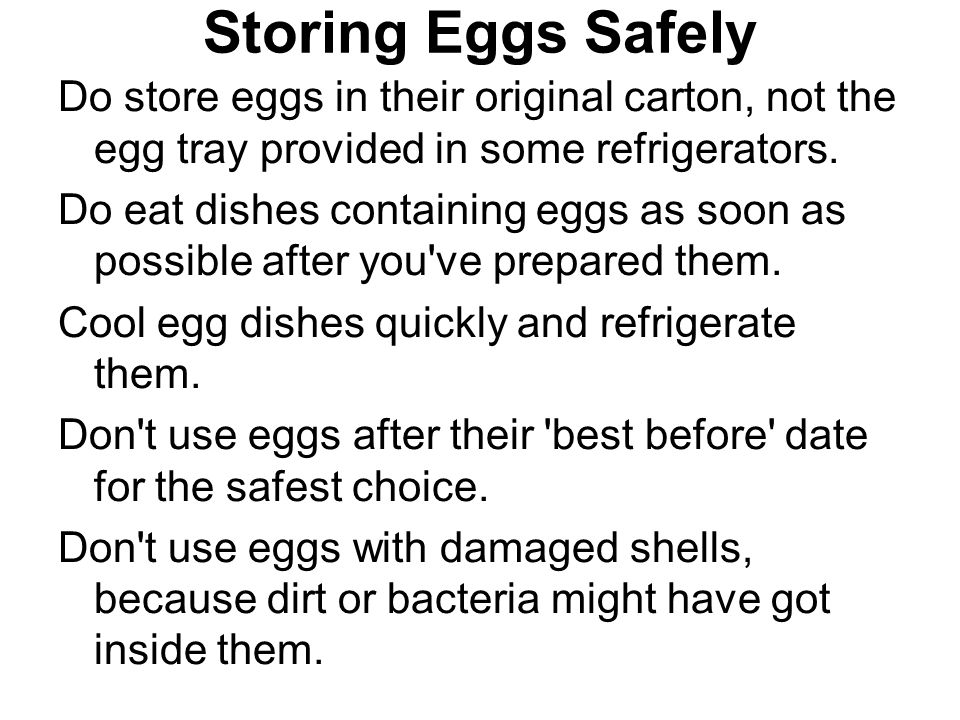 Storing Eggs Safely Do store eggs in their original carton, not the egg tray provided in some refrigerators.