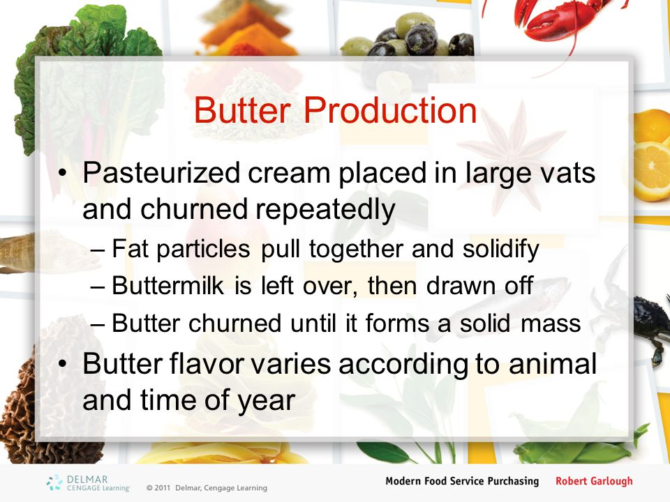 Butter Production Pasteurized cream placed in large vats and churned repeatedly. Fat particles pull together and solidify.