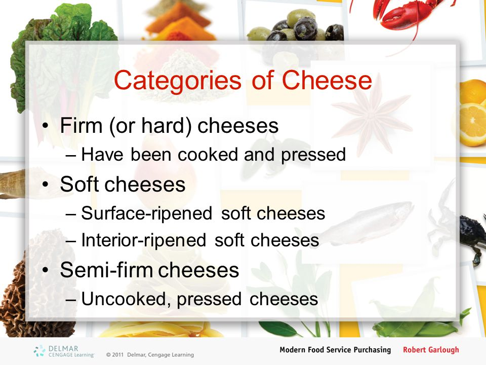 Categories of Cheese Firm (or hard) cheeses Soft cheeses