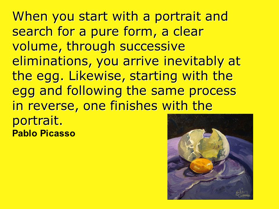 When you start with a portrait and search for a pure form, a clear volume, through successive eliminations, you arrive inevitably at the egg. Likewise, starting with the egg and following the same process in reverse, one finishes with the portrait.