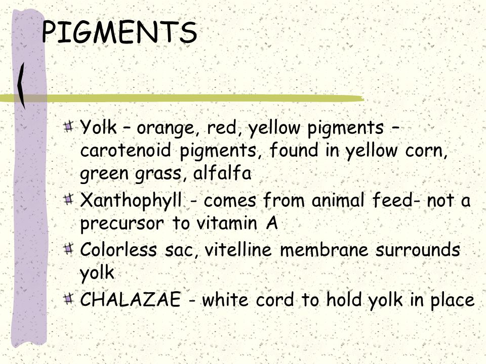 PIGMENTS Yolk – orange, red, yellow pigments – carotenoid pigments, found in yellow corn, green grass, alfalfa.