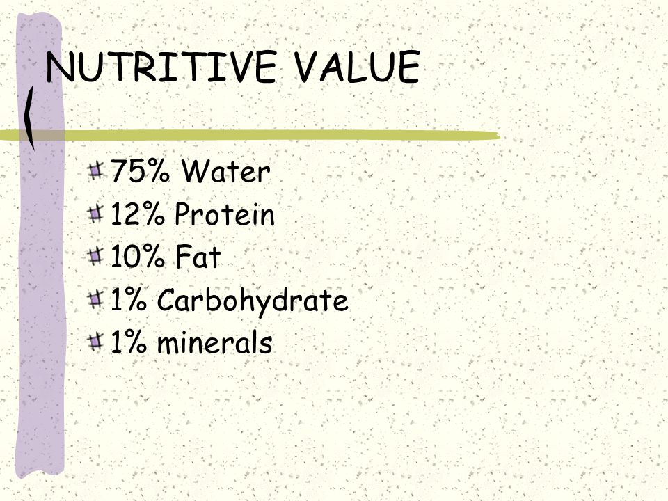 NUTRITIVE VALUE 75% Water 12% Protein 10% Fat 1% Carbohydrate