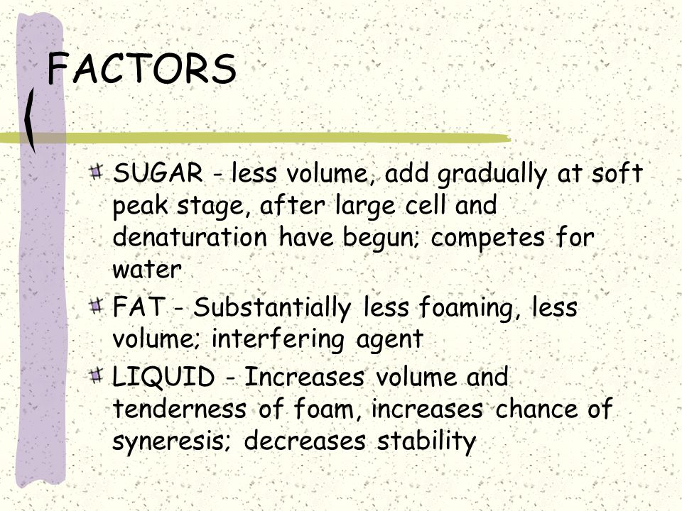 FACTORS SUGAR - less volume, add gradually at soft peak stage, after large cell and denaturation have begun; competes for water.