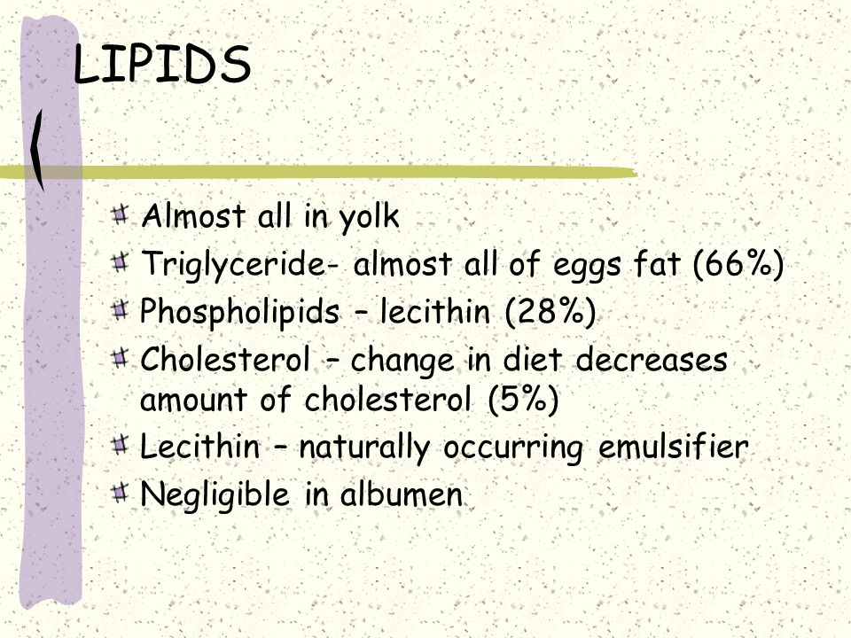 LIPIDS Almost all in yolk Triglyceride- almost all of eggs fat (66%)