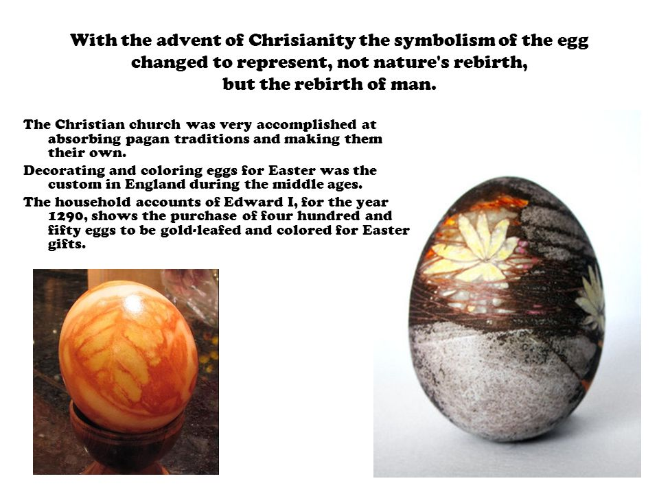 With the advent of Chrisianity the symbolism of the egg changed to represent, not nature s rebirth, but the rebirth of man.