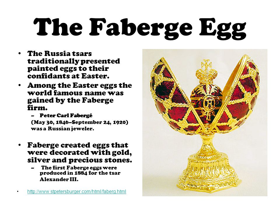 The Faberge Egg The Russia tsars traditionally presented painted eggs to their confidants at Easter.