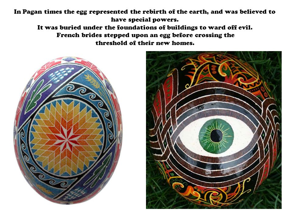 In Pagan times the egg represented the rebirth of the earth, and was believed to have special powers.