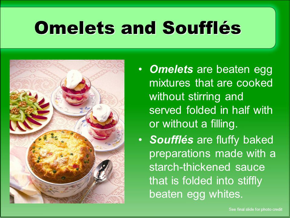 Omelets and Soufflés Omelets are beaten egg mixtures that are cooked without stirring and served folded in half with or without a filling.