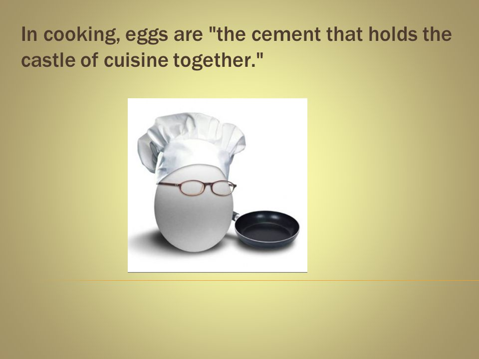 In cooking, eggs are the cement that holds the castle of cuisine together.